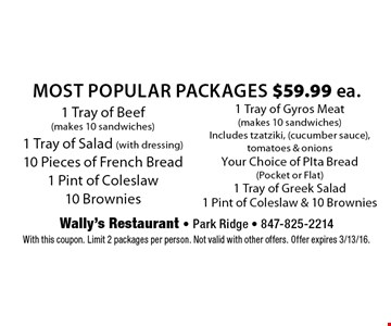 $59.99 ea. Most Popular Packages. 1 Tray of Beef (makes 10 sandwiches), 1 Tray of Salad (with dressing), 10 Pieces of French Bread, 1 Pint of Coleslaw & 10 Brownies OR 1 Tray of Gyros Meat (makes 10 sandwiches) Includes tzatziki, (cucumber sauce), tomatoes & onions, Your Choice of PIta Bread (Pocket or Flat), 1 Tray of Greek Salad1 Pint of Coleslaw & 10 Brownies. With this coupon. Limit 2 packages per person. Not valid with other offers. Offer expires 3/13/16.