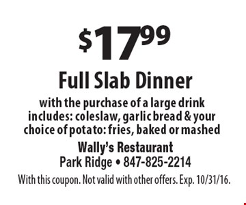 $17.99 Full Slab Dinner with the purchase of a large drink includes: cole slaw, garlic bread & your choice of potato: fries, baked or mashed. With this coupon. Not valid with other offers. Exp. 10/31/16.
