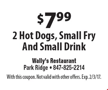 $7.99 2 Hot Dogs, Small Fry And Small Drink. With this coupon. Not valid with other offers. Exp. 2/3/17.