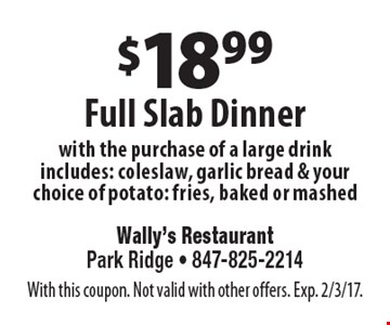 $18.99 Full Slab Dinner with the purchase of a large drink. Includes: coleslaw, garlic bread & your choice of potato: fries, baked or mashed. With this coupon. Not valid with other offers. Exp. 2/3/17.