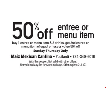 50% off entree or menu item buy 1 entree or menu item & 2 drinks, get 2nd entree or menu item of equal or lesser value 50% off Sunday-Thursday Only. With this coupon. Not valid with other offers. Not valid on May 5th for Cinco de Mayo. Offer expires 2-3-17.