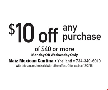 $10 off any purchase of $40 or more Monday OR Wednesday Only. With this coupon. Not valid with other offers. Offer expires 12/2/16.