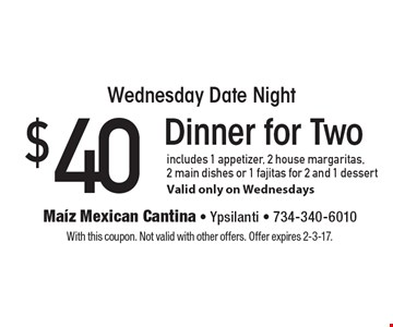 Wednesday Date Night! $40 Dinner for Two includes 1 appetizer, 2 house margaritas, 2 main dishes or 1 fajitas for 2 and 1 dessert. Valid only on Wednesdays. With this coupon. Not valid with other offers. Offer expires 2-3-17.
