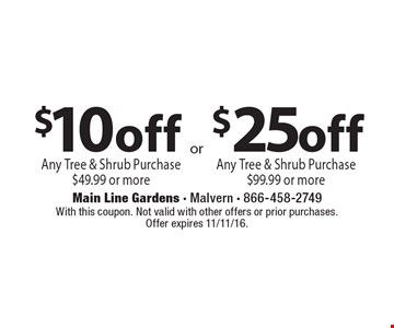 $25off Any Tree & Shrub Purchase $99.99 or more. $10off Any Tree & Shrub Purchase $49.99 or more. With this coupon. Not valid with other offers or prior purchases. Offer expires 11/11/16.