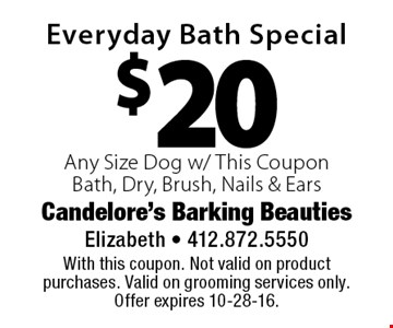$20 Everyday Bath Special Any Size Dog w/ This CouponBath, Dry, Brush, Nails & Ears. With this coupon. Not valid on product purchases. Valid on grooming services only. Offer expires 10-28-16.