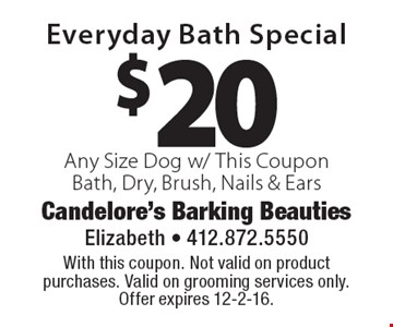 $20 Everyday Bath Special Any Size Dog w/ This CouponBath, Dry, Brush, Nails & Ears. With this coupon. Not valid on product purchases. Valid on grooming services only. Offer expires 12-2-16.
