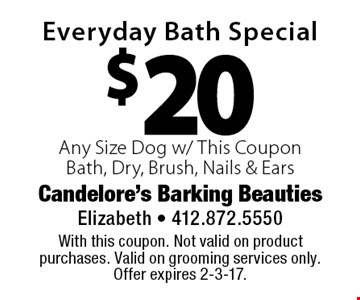 $20 Everyday Bath Special Any Size Dog w/ This CouponBath, Dry, Brush, Nails & Ears. With this coupon. Not valid on product purchases. Valid on grooming services only. Offer expires 2-3-17.
