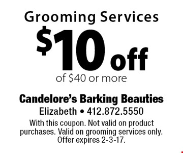 $10 off Grooming Services of $40 or more. With this coupon. Not valid on product purchases. Valid on grooming services only. Offer expires 2-3-17.