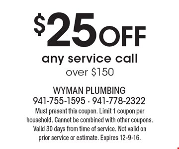 $25 OFF any service call over $150. Must present this coupon. Limit 1 coupon per household. Cannot be combined with other coupons. Valid 30 days from time of service. Not valid on prior service or estimate. Expires 12-9-16.