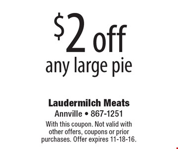 $2 off any large pie. With this coupon. Not valid with other offers, coupons or prior purchases. Offer expires 11-18-16.