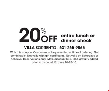 20% Off entire lunch or dinner check. With this coupon. Coupon must be presented at time of ordering. Not combinable. Not valid with gift certificates. Not valid on Saturdays or holidays. Reservations only. Max. discount $30. 20% gratuity added prior to discount. Expires 10-28-16.