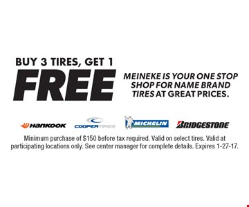 Buy 3 Tires, Get 1 FREE. Meineke is your one stop shop for name brand tires at great prices. Minimum purchase of $150 before tax required. Valid on select tires. Valid at participating locations only. See center manager for complete details. Expires 1-27-17.