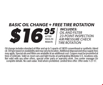 $16.95 basic oil change + free tire rotation. Includes: Oil and Filter, 23-Point Inspection, Air Pressure Check, Tire Rotation. After Mail-In Rebate. Oil change includes standard oil filter and up to 5 quarts of 5W30 conventional or synthetic-blend oil. Oil type based on availability and may vary by location. Additional disposal and shop supply fees may apply. Special oils and filters are available at an additional cost. Coupon must be presented at time of estimate. Valid on most cars and light trucks at participating Meineke U.S. locations only. Not valid with any other offers, special order parts or warranty work. See center manager for complete details. No cash value. Void where prohibited. Limited time offer. Offer ends 1-27-17.