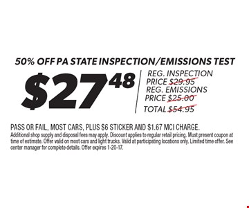 $27.48 50% Off pa state inspection/emissions test reg. inspection price $29.95reg. emissions price $25.00total $54.95. pass or fail, most cars, plus $6 sticker and $1.67 mci charge. Additional shop supply and disposal fees may apply. Discount applies to regular retail pricing. Must present coupon at time of estimate. Offer valid on most cars and light trucks. Valid at participating locations only. Limited time offer. See center manager for complete details. Offer expires 1-20-17.