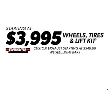 Starting At $3,995 Wheels, Tires & Lift Kit3 Custom Exhaust Starting At $349.99 We Sell Light Bars .Not valid with any other offers. Must present coupon at time of estimate. Offer valid on most cars and light trucks. Valid at participating locations only. Limited time offer. See center manager for complete details. Offer expires 1-27-17.