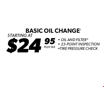 Starting At $24.95 Plus Tax Basic Oil Change 1 - Oil And Filter* - 23-Point Inspection -Tire Pressure Check. *Oil change includes up to 5 quarts of 5W30 conventional motor oil and standard oil filter. Additional disposal and shop supply fees may apply. Special oils and filters are available at an additional cost. Not valid with any other offers. Must present coupon at time of estimate. Offer valid on most cars and light trucks. Valid at participating locations only. Limited time offer. See center manager for complete details. Offer expires 1-27-17.