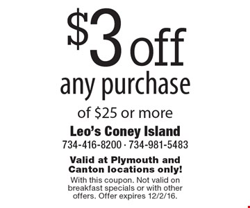 $3 off any purchase of $25 or more. Valid at Plymouth and Canton locations only! With this coupon. Not valid on breakfast specials or with other offers. Offer expires 12/2/16.