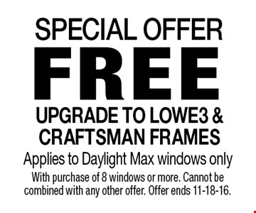 SPECIAL OFFER. FREE UPGRADE TO LOWE3 & CRAFTSMAN FRAMES. Applies to Daylight Max windows only. With purchase of 8 windows or more. Cannot be combined with any other offer. Offer ends 11-18-16.