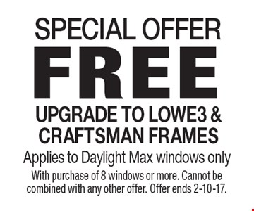 SPECIAL OFFER FREE UPGRADE TO LOWE3 & CRAFTSMAN FRAMES Applies to Daylight Max windows only. With purchase of 8 windows or more. Cannot be combined with any other offer. Offer ends 2-10-17.