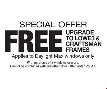 SPECIAL OFFER free upgrade to LOWE3 & CRAFTSMAN FRAMES Applies to Daylight Max windows only. With purchase of 8 windows or more. Cannot be combined with any other offer. Offer ends 1-27-17.