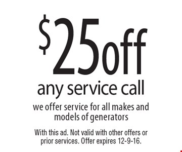 $25off any service call we offer service for all makes and models of generators. With this ad. Not valid with other offers or prior services. Offer expires 12-9-16.