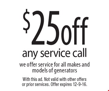 $25 off any service call we offer service for all makes and models of generators. With this ad. Not valid with other offers or prior services. Offer expires 12-9-16.
