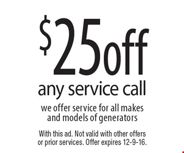 $25 off any service call. We offer service for all makes and models of generators. With this ad. Not valid with other offers or prior services. Offer expires 12-9-16.