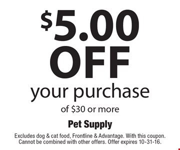$5.00 off your purchase of $30 or more. Excludes dog & cat food, Frontline & Advantage. With this coupon. Cannot be combined with other offers. Offer expires 10-31-16.