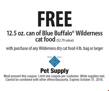 FREE 12.5 oz. can of Blue Buffalo® Wilderness cat food ($2.79 value) with purchase of any Wilderness dry cat food 4 lb. bag or larger. Must present this coupon. Limit one coupon per customer. While supplies last. Cannot be combined with other offers/discounts. Expires October 31, 2016.