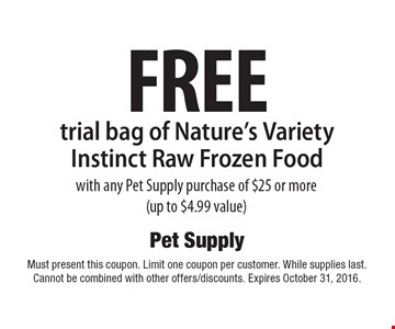FREE trial bag of Nature's Variety Instinct Raw Frozen Food with any Pet Supply purchase of $25 or more (up to $4.99 value). Must present this coupon. Limit one coupon per customer. While supplies last. Cannot be combined with other offers/discounts. Expires October 31, 2016.