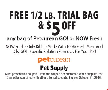 FREE 1/2 lb. trial bag & $5.00 off any bag of Petcurean GO! or NOW Fresh. NOW Fresh - Only Kibble Made With 100% Fresh Meat And Oils! GO! - Specific Solution Formulas For Your Pet!. Must present this coupon. Limit one coupon per customer. While supplies last. Cannot be combined with other offers/discounts. Expires October 31, 2016.