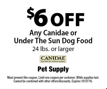 $6 off Any Canidae or Under The Sun Dog Food 24 lbs. or larger. Must present this coupon. Limit one coupon per customer. While supplies last. Cannot be combined with other offers/discounts. Expires 10/31/16.