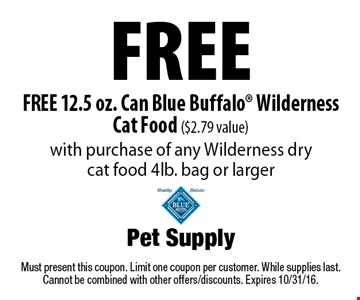 Free FREE 12.5 oz. Can Blue Buffalo® Wilderness Cat Food ($2.79 value) with purchase of any Wilderness dry cat food 4lb. bag or larger. Must present this coupon. Limit one coupon per customer. While supplies last. Cannot be combined with other offers/discounts. Expires 10/31/16.