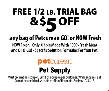 FREE 1/2 lb. trial bag & $5 off any bag of Petcurean GO! or NOW Fresh NOW Fresh - Only Kibble Made With 100% Fresh Meat And Oils!GO! - Specific Solution Formulas For Your Pet!. Must present this coupon. Limit one coupon per customer. While supplies last. Cannot be combined with other offers/discounts. Expires 10/31/16.