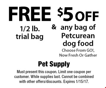 Free 1/2 lb. trial bag & $5off any bag of Petcurean dog food. Choose From GO!, Now Fresh Or Gather. Must present this coupon. Limit one coupon per customer. While supplies last. Cannot be combined with other offers/discounts. Expires 1/15/17.