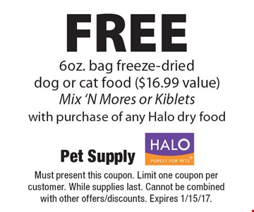 Free 6oz. bag freeze-dried dog or cat food ($16.99 value) Mix 'N Mores or Kiblets with purchase of any Halo pet food. Must present this coupon. Limit one coupon per customer. While supplies last. Cannot be combined with other offers/discounts. Expires 1/15/17.