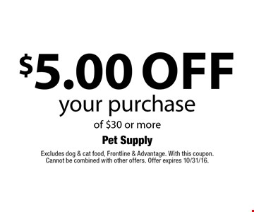$5.00 off your purchase of $30 or more. Excludes dog & cat food, Frontline & Advantage. With this coupon. Cannot be combined with other offers. Offer expires 10/31/16.