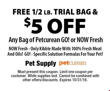 FREE 1/2 lb. trial bag & $5 off any bag of Petcurean GO! or NOW Fresh NOW Fresh - Only Kibble Made With 100% Fresh Meat And Oils!GO! - Specific Solution Formulas For Your Pet! Must present this coupon. Limit one coupon per customer. While supplies last. Cannot be combined with other offers/discounts. Expires 10/31/16.