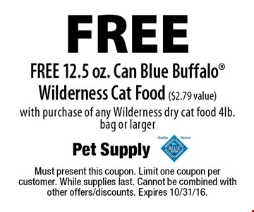 Free 12.5 oz. can of Blue Buffalo Wilderness cat food ($2.79 value) with purchase of any Wilderness dry cat food 4lb. bag or larger. Must present this coupon. Limit one coupon per customer. While supplies last. Cannot be combined with other offers/discounts. Expires 10/31/16.