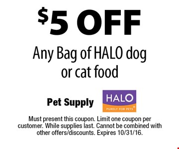 $5 off any bag of HALO dog or cat food. Must present this coupon. Limit one coupon per customer. While supplies last. Cannot be combined with other offers/discounts. Expires 10/31/16.