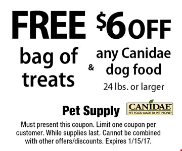 Free bag of treats & $6 off any Canidae dog food 24 lbs. or larger. Must present this coupon. Limit one coupon per customer. While supplies last. Cannot be combined with other offers/discounts. Expires 1/15/17.