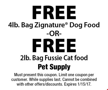 Free 4lb. Bag Zignature Dog Food -OR- Free 2lb. Bag Fussie Cat food. Must present this coupon. Limit one coupon per customer. While supplies last. Cannot be combined with other offers/discounts. Expires 1/15/17.