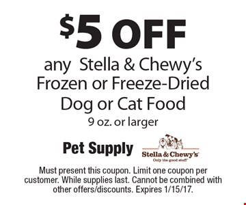 $5 off any Stella & Chewy's Frozen or Freeze-Dried Dog or Cat Food, 9 oz. or larger. Must present this coupon. Limit one coupon per customer. While supplies last. Cannot be combined with other offers/discounts. Expires 1/15/17.