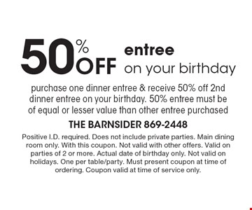 50% off entree on your birthday. Purchase one dinner entree & receive 50% off 2nddinner entree on your birthday. 50% entree must be of equal or lesser value than other entree purchased. Positive I.D. required. Does not include private parties. Main dining room only. With this coupon. Not valid with other offers. Valid on parties of 2 or more. Actual date of birthday only. Not valid on holidays. One per table/party. Must present coupon at time of ordering. Coupon valid at time of service only.
