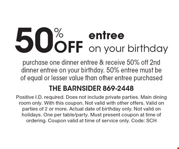 50% Off entree on your birthday. Purchase one dinner entree & receive 50% off 2nddinner entree on your birthday. 50% entree must be of equal or lesser value than other entree purchased. Positive I.D. required. Does not include private parties. Main dining room only. With this coupon. Not valid with other offers. Valid on parties of 2 or more. Actual date of birthday only. Not valid on holidays. One per table/party. Must present coupon at time of ordering. Coupon valid at time of service only. Code: SCH