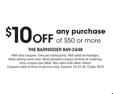 $10 Off any purchase of $50 or more. With this coupon. One per table/party. Not valid on holidays.Main dining room only. Must present coupon at time of ordering. One coupon per table. Not valid with other offers. Coupon valid at time of service only. Expires 10-21-16. Code: SCH