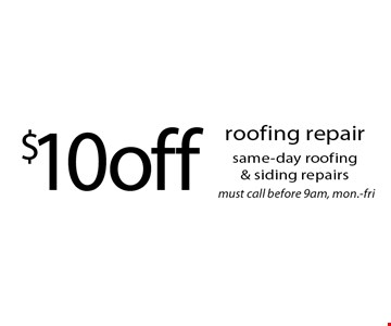$10 off roofing repair same-day roofing & siding repairs must call before 9am, mon.-fri.