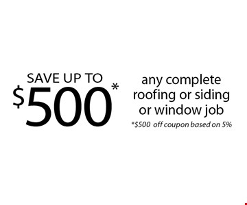SAVE UP TO $500*any complete roofing or siding or window job *$500off coupon based on 5%.