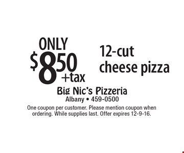 only $8.50 +tax 12-cut cheese pizza. One coupon per customer. Please mention coupon when ordering. While supplies last. Offer expires 12-9-16.