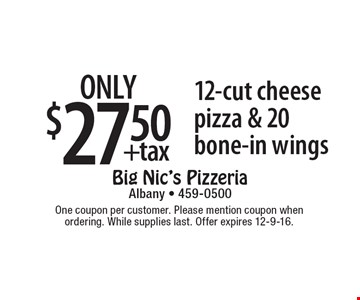 only $27.50 +tax 12-cut cheese pizza & 20 bone-in wings. One coupon per customer. Please mention coupon when ordering. While supplies last. Offer expires 12-9-16.